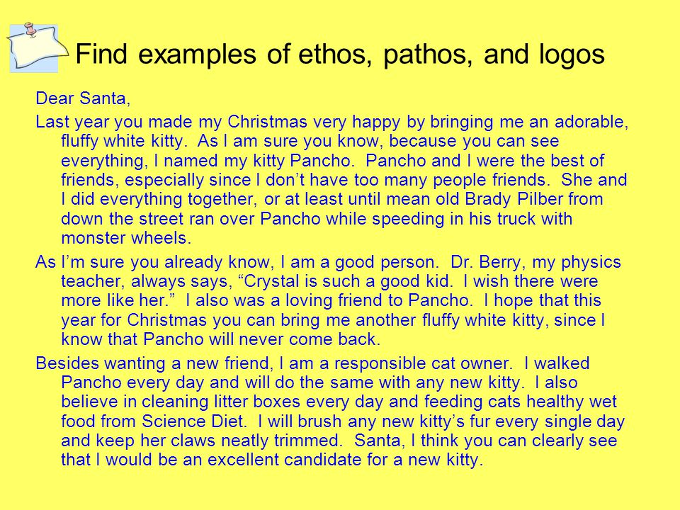 Find examples of ethos, pathos, and logos Dear Santa, Last year you made my Christmas very happy by bringing me an adorable, fluffy white kitty.