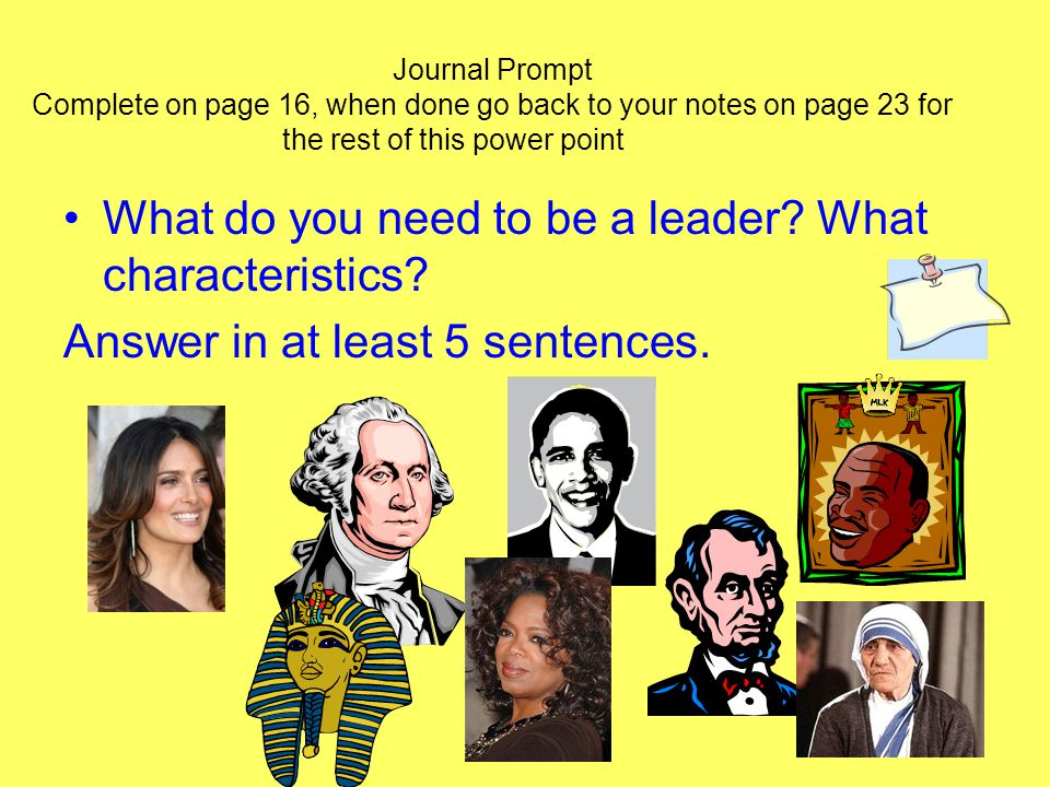 Journal Prompt Complete on page 16, when done go back to your notes on page 23 for the rest of this power point What do you need to be a leader.