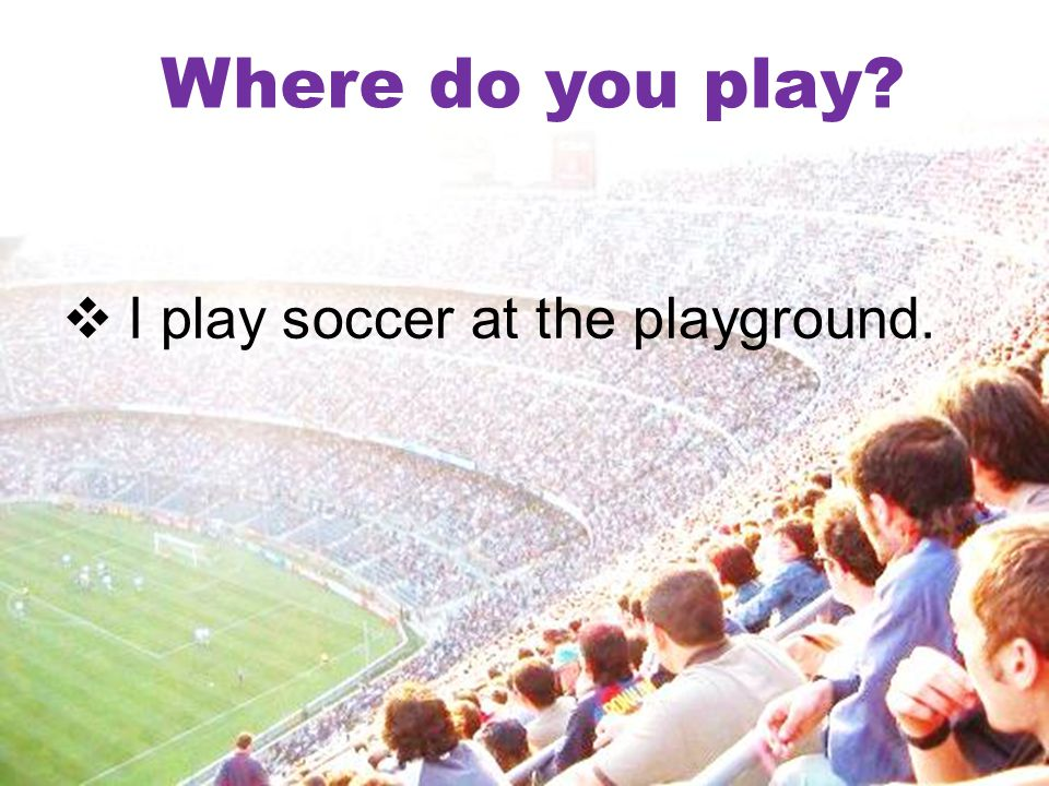Where do you play?  I play soccer at the playground.