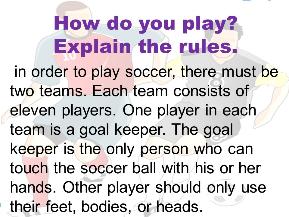 How do you play? Explain the rules. in order to play soccer, there must be two teams. Each team consists of eleven players. One player in each team is