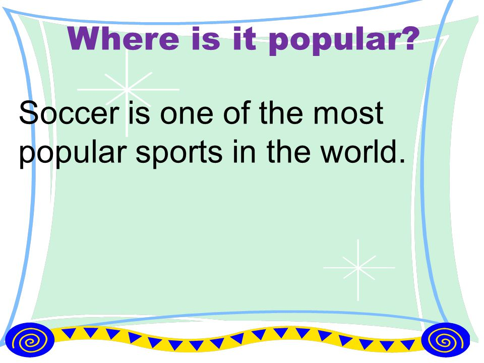 Where is it popular? Soccer is one of the most popular sports in the world.