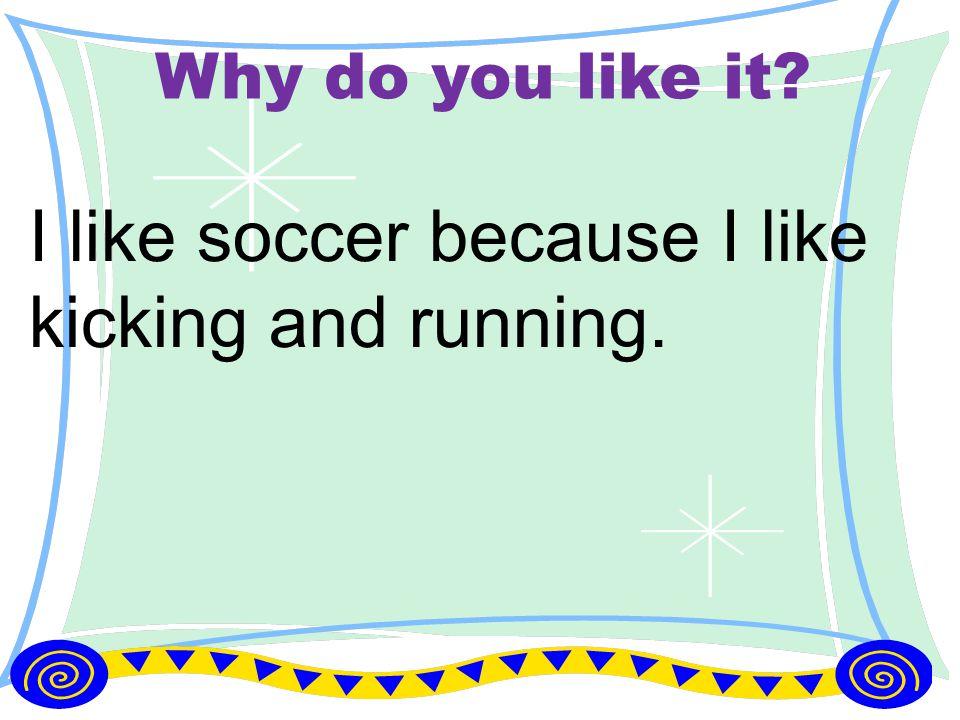 Why do you like it? I like soccer because I like kicking and running.