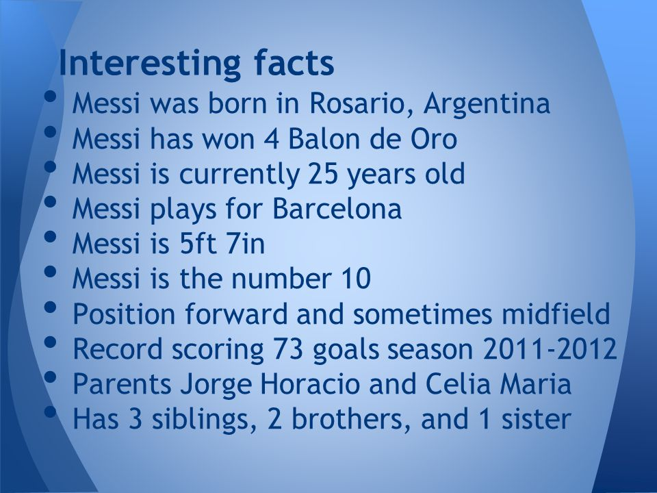Messi was born in Rosario, Argentina Messi has won 4 Balon de Oro Messi is currently 25 years old Messi plays for Barcelona Messi is 5ft 7in Messi is the number 10 Position forward and sometimes midfield Record scoring 73 goals season 2011-2012 Parents Jorge Horacio and Celia Maria Has 3 siblings, 2 brothers, and 1 sister Interesting facts