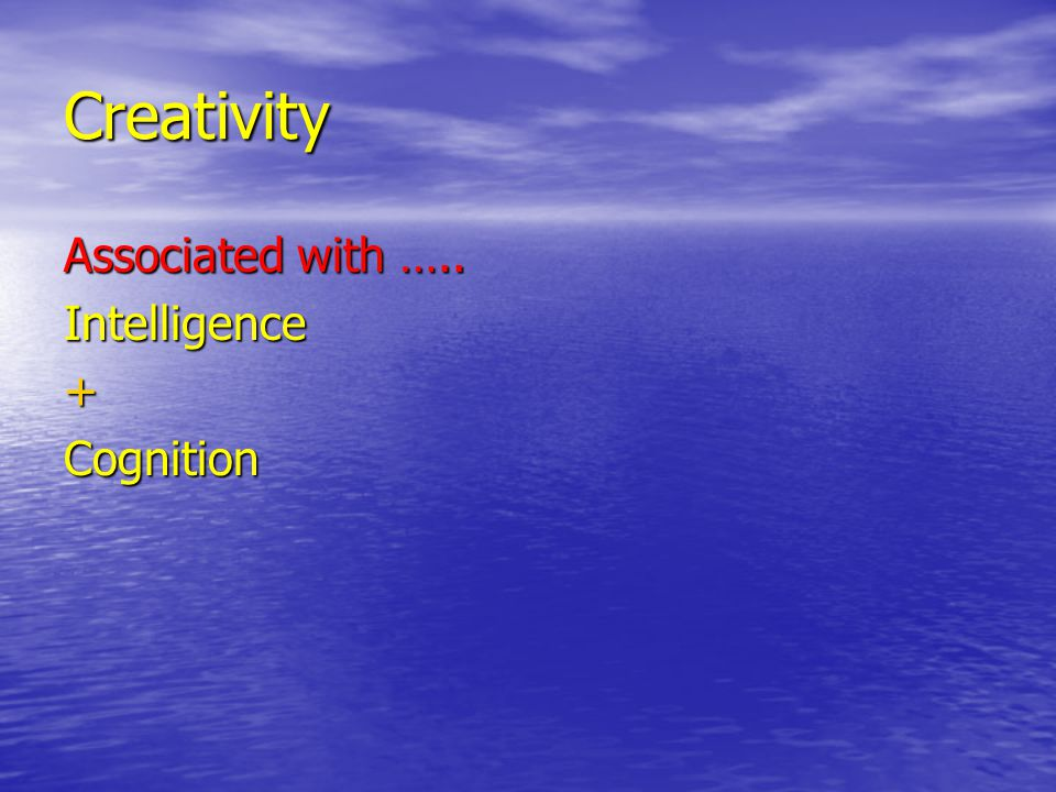 Creativity Associated with ….. Intelligence+Cognition