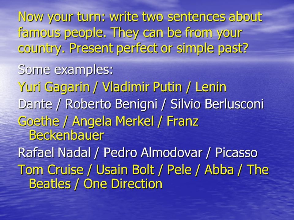 Now your turn: write two sentences about famous people. They can be from your country. Present perfect or simple past? Some examples: Yuri Gagarin / V