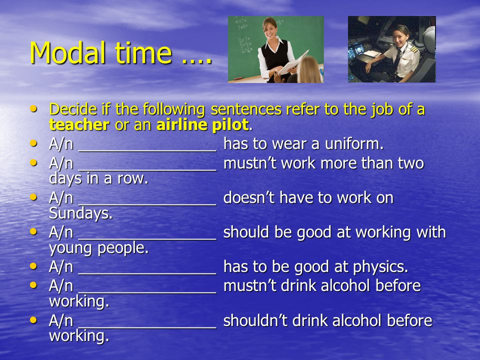 Modal time …. Decide if the following sentences refer to the job of a teacher or an airline pilot. Decide if the following sentences refer to the job