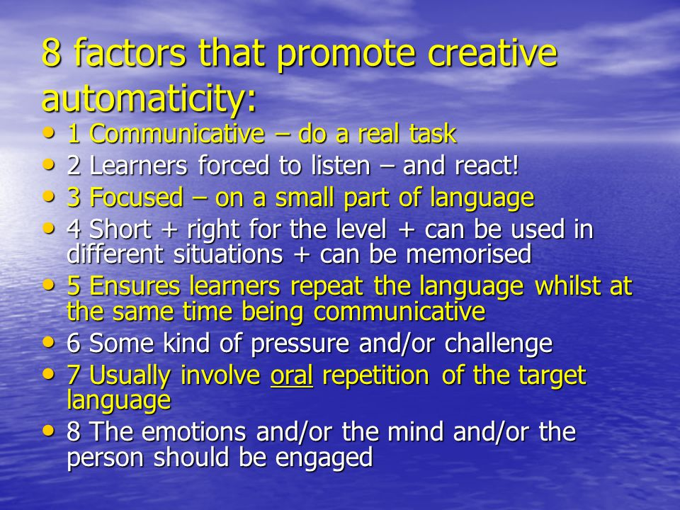 8 factors that promote creative automaticity: 1 Communicative – do a real task 1 Communicative – do a real task 2 Learners forced to listen – and reac