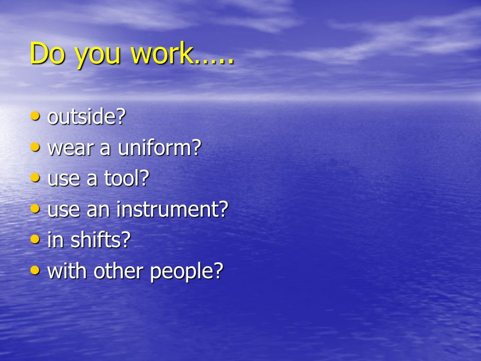 Do you work….. outside? outside? wear a uniform? wear a uniform? use a tool? use a tool? use an instrument? use an instrument? in shifts? in shifts? w