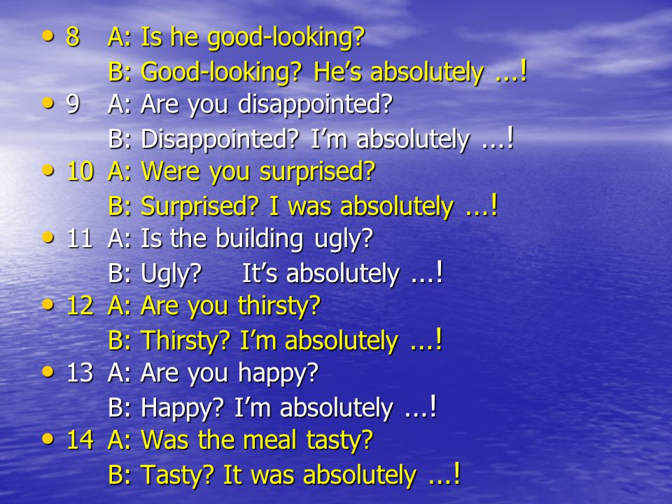 8A: Is he good-looking? 8A: Is he good-looking? B: Good-looking? He's absolutely …! 9A: Are you disappointed? 9A: Are you disappointed? B: Disappointe