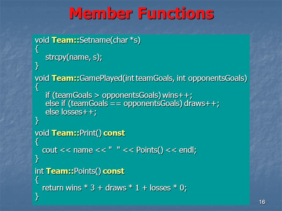 16 Member Functions void Team::Setname(char *s) { strcpy(name, s); } void Team::GamePlayed(int teamGoals, int opponentsGoals) { if (teamGoals > opponentsGoals) wins++; else if (teamGoals == opponentsGoals) draws++; else losses++; } void Team::Print() const { cout << name << << Points() << endl; cout << name << << Points() << endl;} int Team::Points() const { return wins * 3 + draws * 1 + losses * 0; return wins * 3 + draws * 1 + losses * 0;}