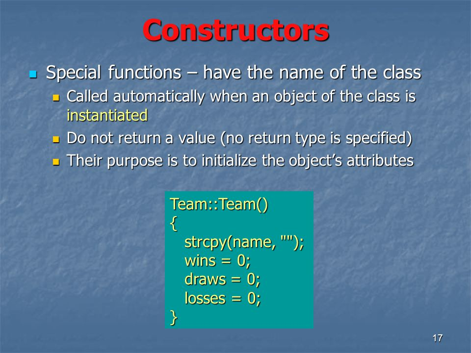 17 Constructors Special functions – have the name of the class Special functions – have the name of the class Called automatically when an object of the class is instantiated Called automatically when an object of the class is instantiated Do not return a value (no return type is specified) Do not return a value (no return type is specified) Their purpose is to initialize the object's attributes Their purpose is to initialize the object's attributes Team::Team(){ strcpy(name, ); strcpy(name, ); wins = 0; wins = 0; draws = 0; draws = 0; losses = 0; losses = 0;}