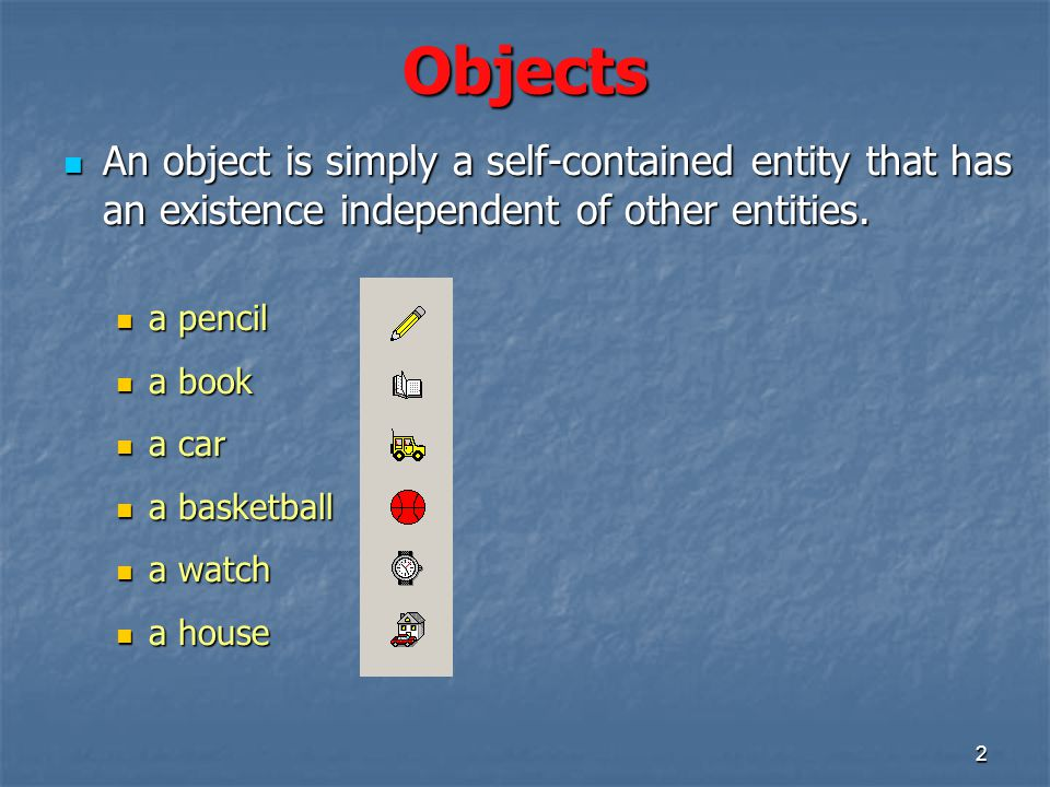 2 Objects An object is simply a self-contained entity that has an existence independent of other entities.