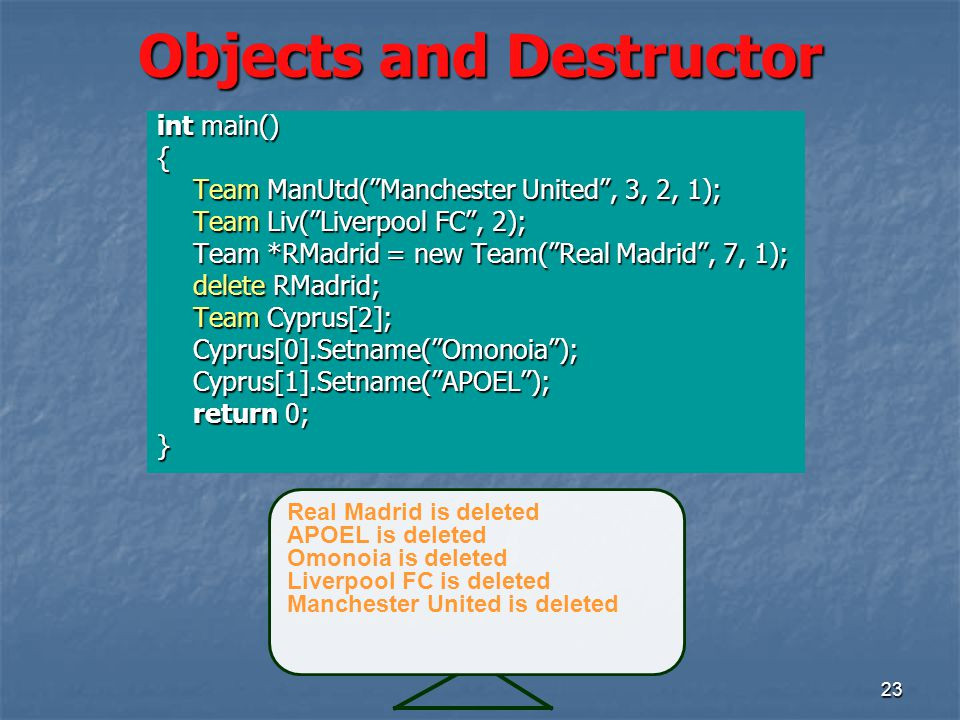 23 Objects and Destructor int main() { Team ManUtd( Manchester United , 3, 2, 1); Team ManUtd( Manchester United , 3, 2, 1); Team Liv( Liverpool FC , 2); Team Liv( Liverpool FC , 2); Team *RMadrid = new Team( Real Madrid , 7, 1); delete RMadrid; Team Cyprus[2]; Cyprus[0].Setname( Omonoia );Cyprus[1].Setname( APOEL ); return 0; } Real Madrid is deleted APOEL is deleted Omonoia is deleted Liverpool FC is deleted Manchester United is deleted