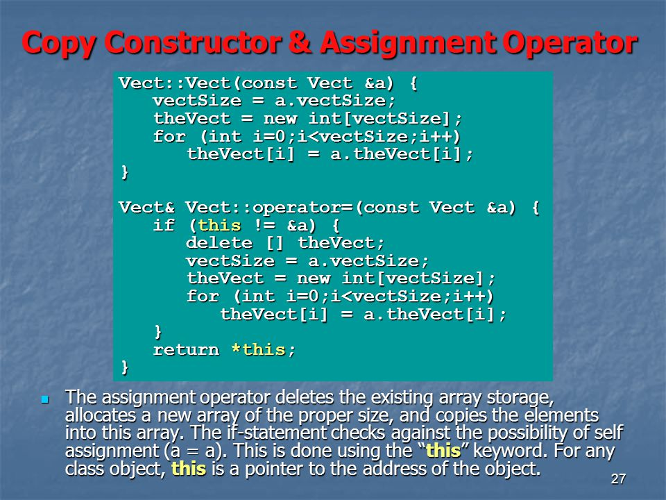 27 Copy Constructor & Assignment Operator The assignment operator deletes the existing array storage, allocates a new array of the proper size, and copies the elements into this array.