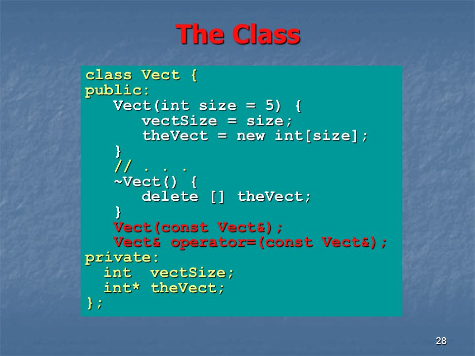 The Class 28 class Vect { public: Vect(int size = 5) { Vect(int size = 5) { vectSize = size; vectSize = size; theVect = new int[size]; theVect = new int[size]; } //...