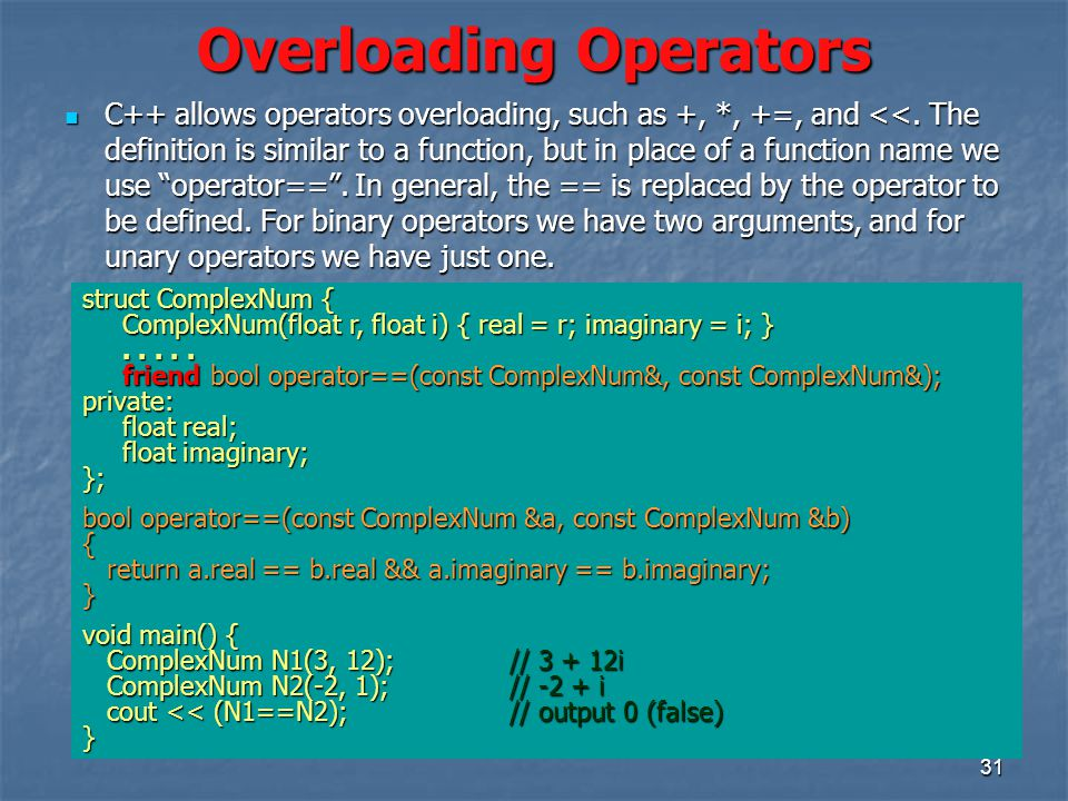 31 Overloading Operators C++ allows operators overloading, such as +, *, +=, and <<.
