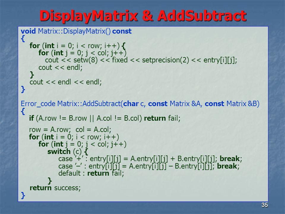 35 DisplayMatrix & AddSubtract void Matrix::DisplayMatrix() const { for (int i = 0; i < row; i++) { for (int j = 0; j < col; j++) cout << setw(8) << fixed << setprecision(2) << entry[i][j]; cout << endl; } cout << endl << endl; } Error_code Matrix::AddSubtract(char c, const Matrix &A, const Matrix &B) { if (A.row != B.row    A.col != B.col) return fail; row = A.row; col = A.col; for (int i = 0; i < row; i++) for (int j = 0; j < col; j++) switch (c) { case '+' : entry[i][j] = A.entry[i][j] + B.entry[i][j]; break; case '–' : entry[i][j] = A.entry[i][j] – B.entry[i][j]; break; default : return fail; } return success; }