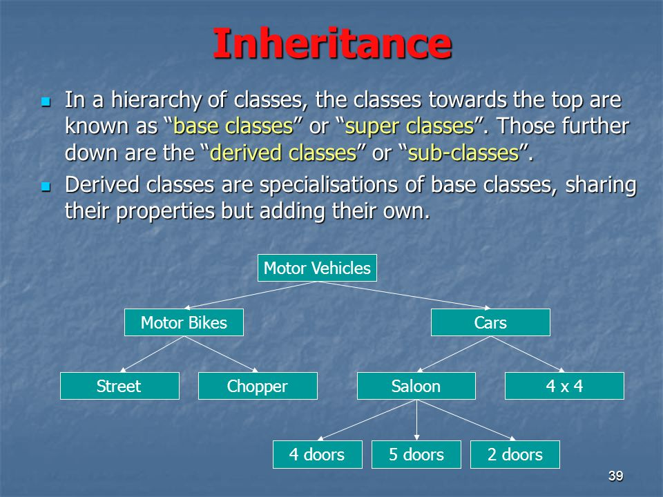 39 Inheritance In a hierarchy of classes, the classes towards the top are known as base classes or super classes .
