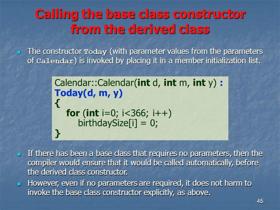 45 Calling the base class constructor from the derived class Calendar::Calendar(int d, int m, int y) : Today(d, m, y) { for (int i=0; i<366; i++) birthdaySize[i] = 0; } The constructor Today (with parameter values from the parameters of Calendar ) is invoked by placing it in a member initialization list.