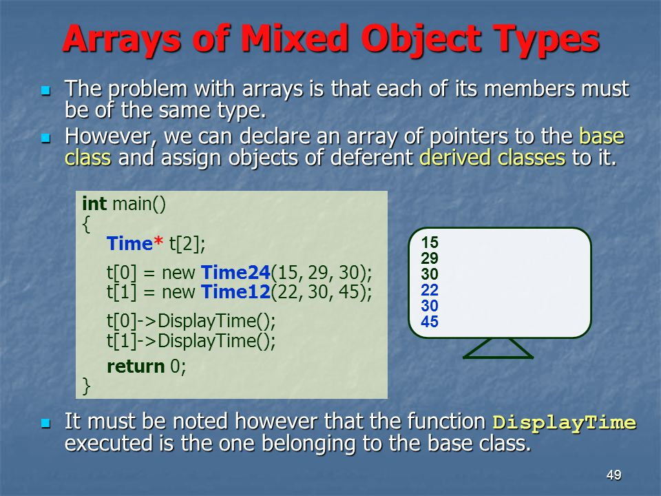 49 Arrays of Mixed Object Types int main() { Time* t[2]; t[0] = new Time24(15, 29, 30); t[1] = new Time12(22, 30, 45); t[0]->DisplayTime(); t[1]->DisplayTime(); return 0; } 15 29 30 22 30 45 The problem with arrays is that each of its members must be of the same type.