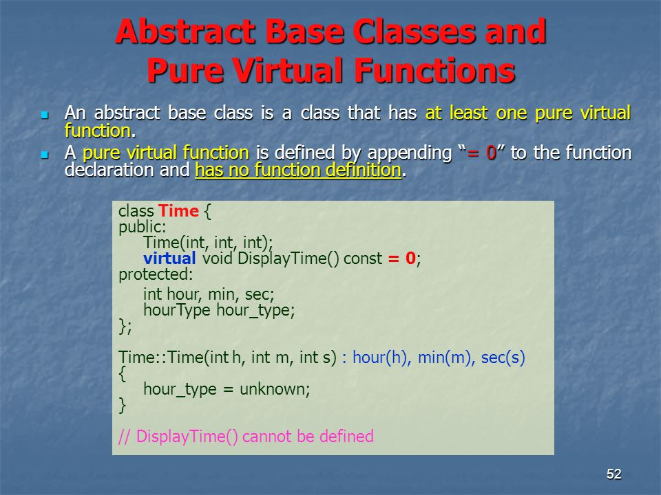 52 Abstract Base Classes and Pure Virtual Functions An abstract base class is a class that has at least one pure virtual function.