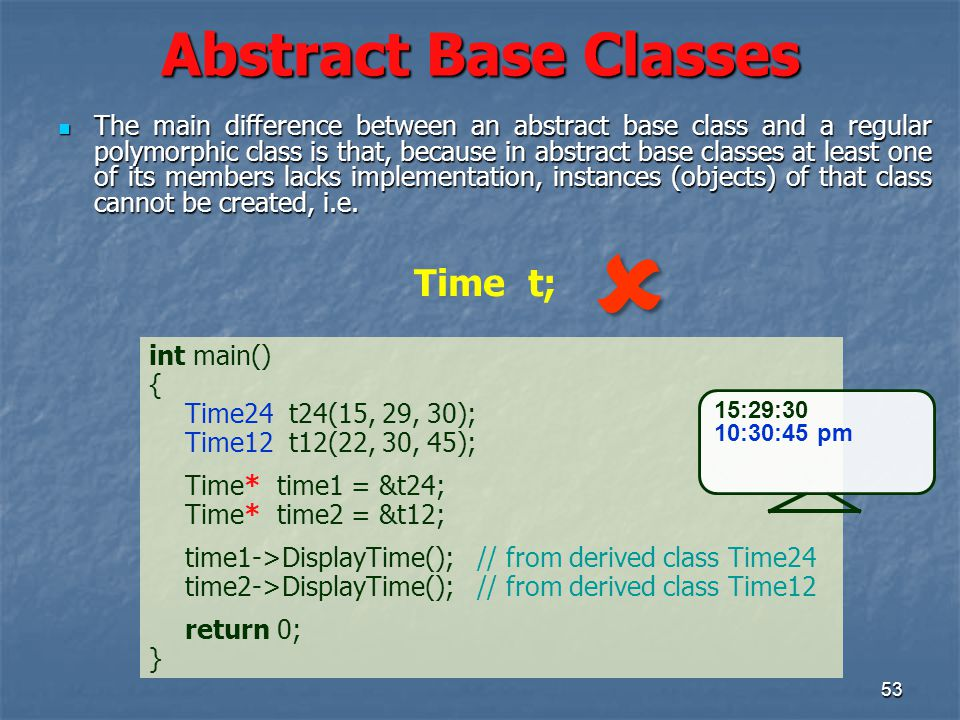 53 Abstract Base Classes int main() { Time24 t24(15, 29, 30); Time12 t12(22, 30, 45); Time* time1 = &t24; Time* time2 = &t12; time1->DisplayTime(); // from derived class Time24 time2->DisplayTime(); // from derived class Time12 return 0; } 15:29:30 10:30:45 pm The main difference between an abstract base class and a regular polymorphic class is that, because in abstract base classes at least one of its members lacks implementation, instances (objects) of that class cannot be created, i.e.