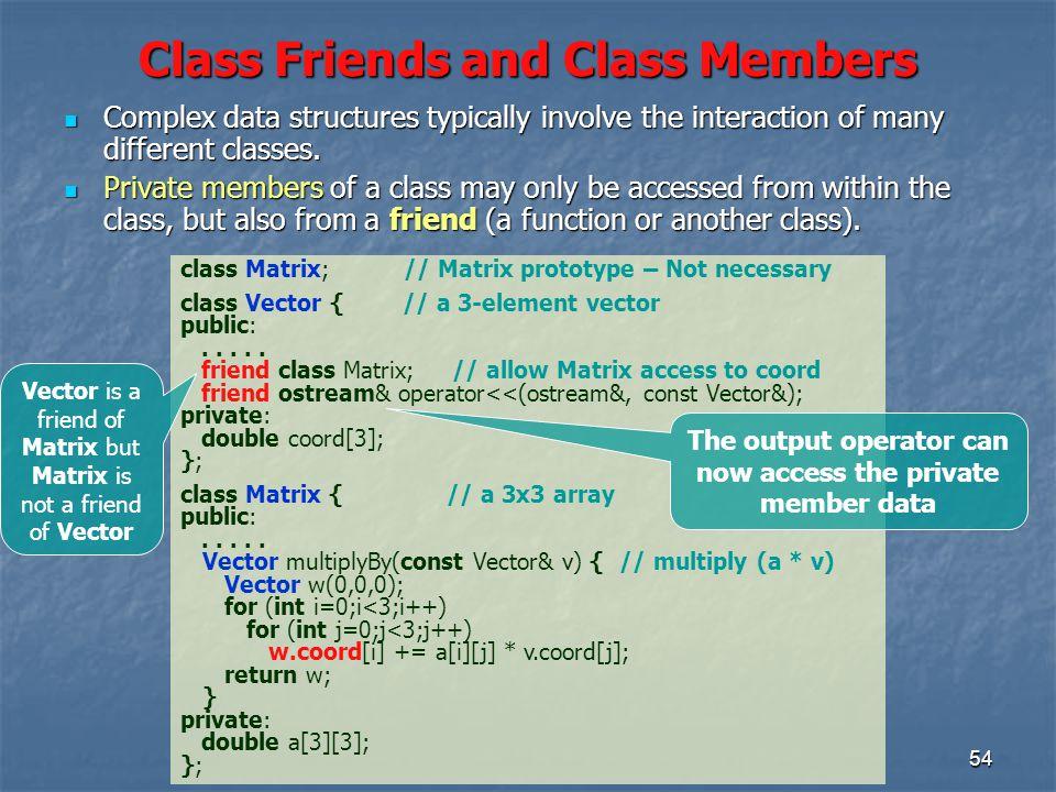 54 Class Friends and Class Members class Matrix; // Matrix prototype – Not necessary class Vector { // a 3-element vector public:.....