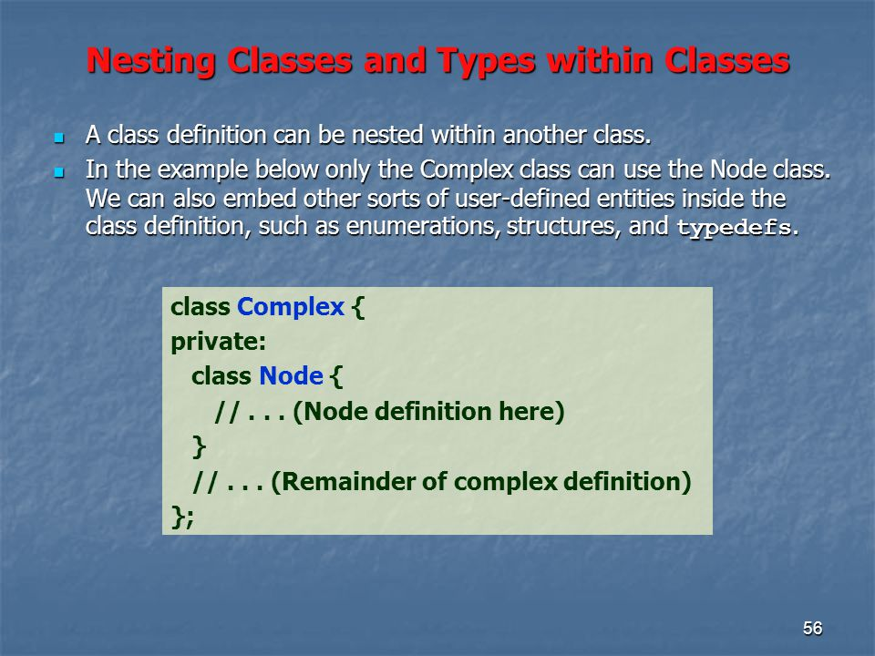 56 Nesting Classes and Types within Classes class Complex { private: class Node { //...