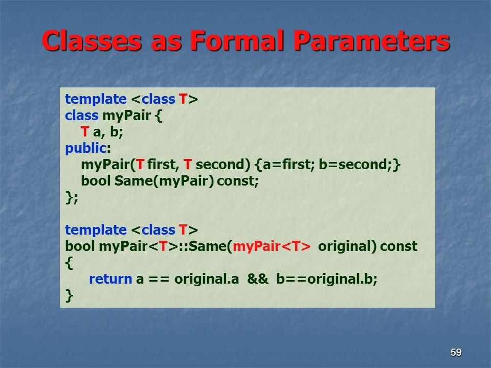 Classes as Formal Parameters 59 template class myPair { T a, b; public: myPair(T first, T second) {a=first; b=second;} bool Same(myPair) const; }; template bool myPair ::Same(myPair original) const { return a == original.a && b==original.b; }