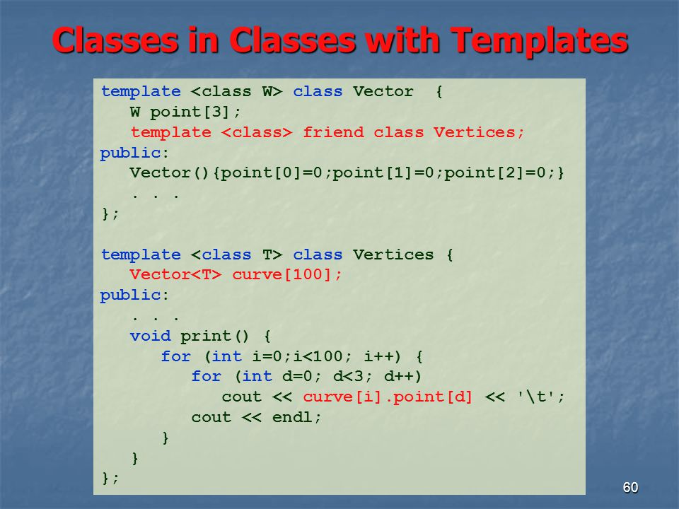 Classes in Classes with Templates 60 template class Vector { W point[3]; template friend class Vertices; public: Vector(){point[0]=0;point[1]=0;point[2]=0;}...