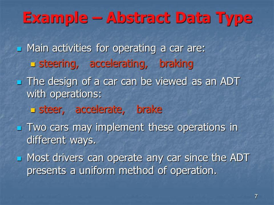 7 Example – Abstract Data Type Main activities for operating a car are: Main activities for operating a car are: steering, accelerating, braking steering, accelerating, braking The design of a car can be viewed as an ADT with operations: The design of a car can be viewed as an ADT with operations: steer, accelerate, brake steer, accelerate, brake Two cars may implement these operations in different ways.