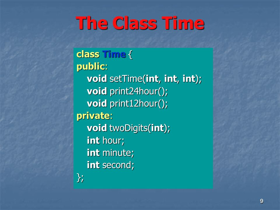 9 The Class Time class Time { public: void setTime(int, int, int); void print24hour(); void print12hour(); private: void twoDigits(int); int hour; int minute; int second; };