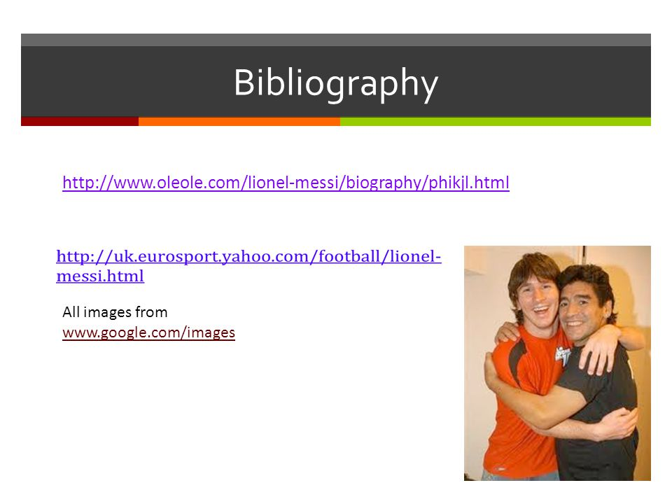 Bibliography http://www.oleole.com/lionel-messi/biography/phikjl.html All images from www.google.com/images