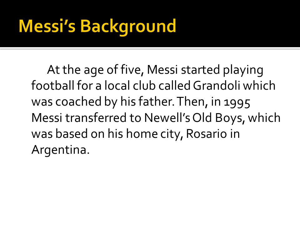 At the age of five, Messi started playing football for a local club called Grandoli which was coached by his father. Then, in 1995 Messi transferred t