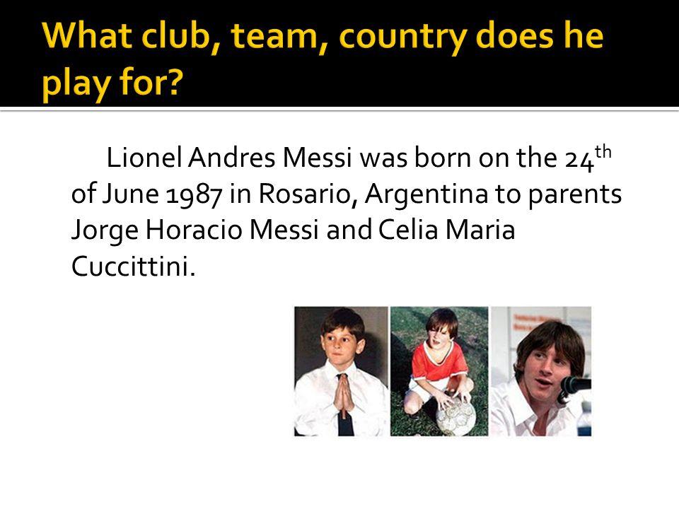 Lionel Andres Messi was born on the 24 th of June 1987 in Rosario, Argentina to parents Jorge Horacio Messi and Celia Maria Cuccittini.