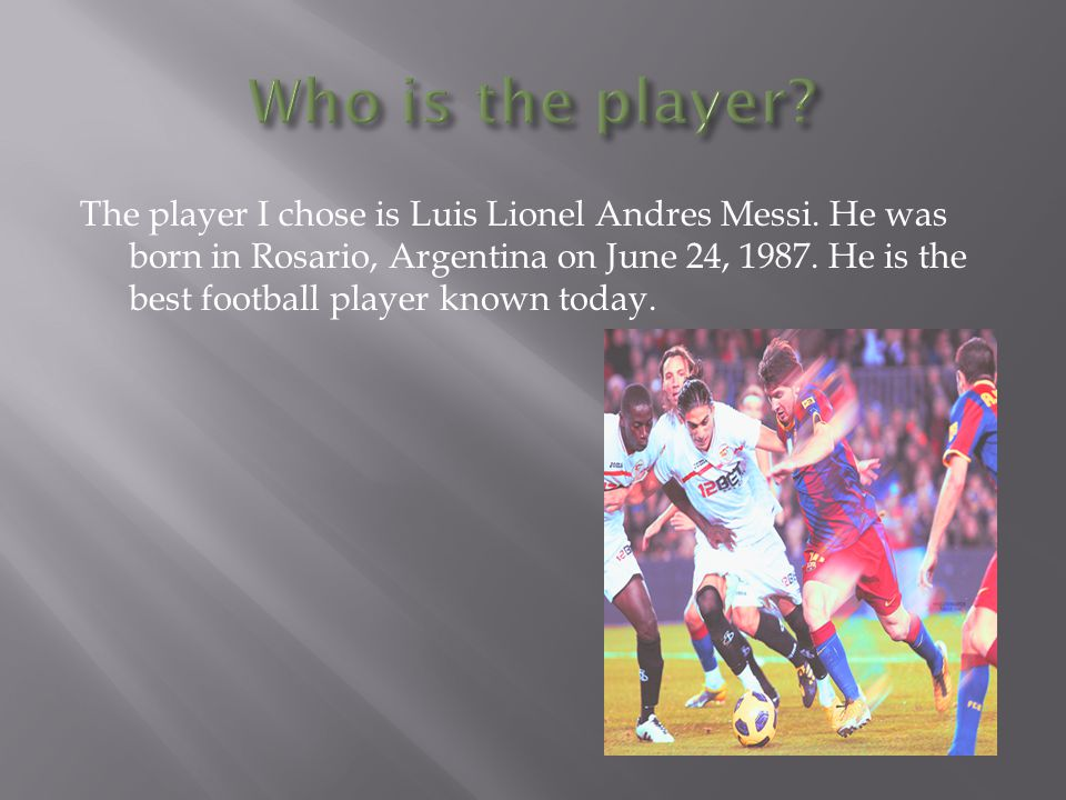 The player I chose is Luis Lionel Andres Messi. He was born in Rosario, Argentina on June 24, 1987. He is the best football player known today.