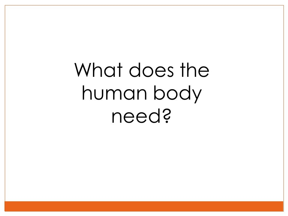 What does the human body need?