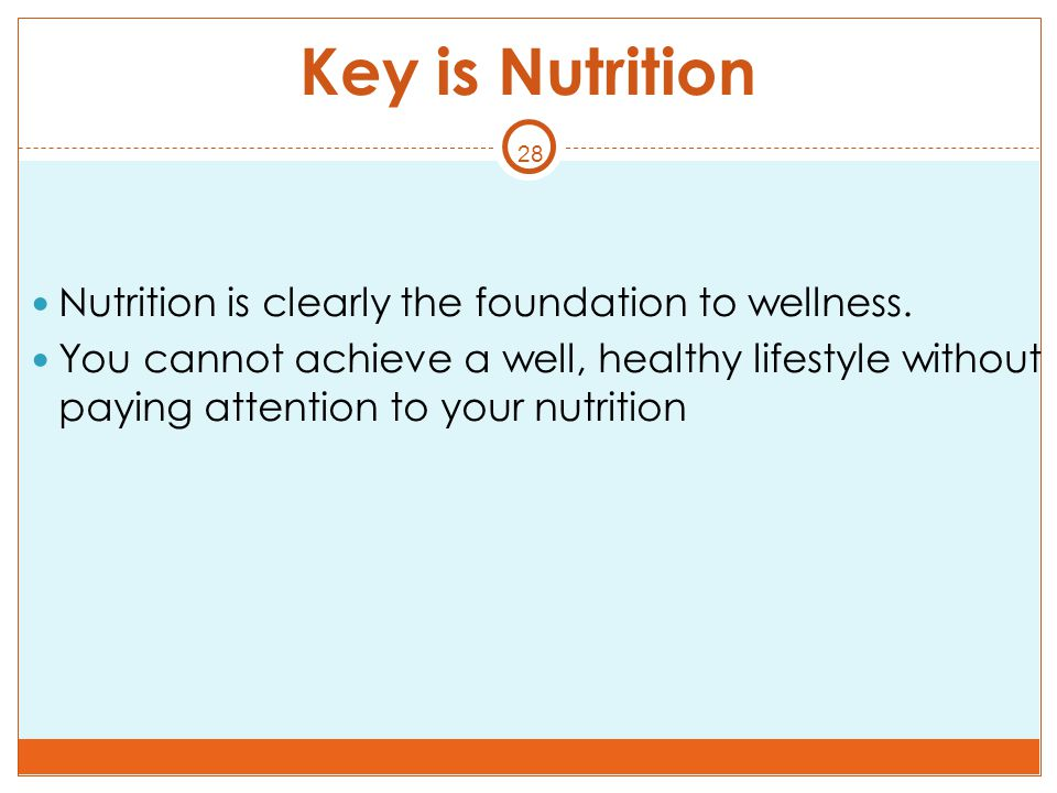 28 Key is Nutrition Nutrition is clearly the foundation to wellness. You cannot achieve a well, healthy lifestyle without paying attention to your nut