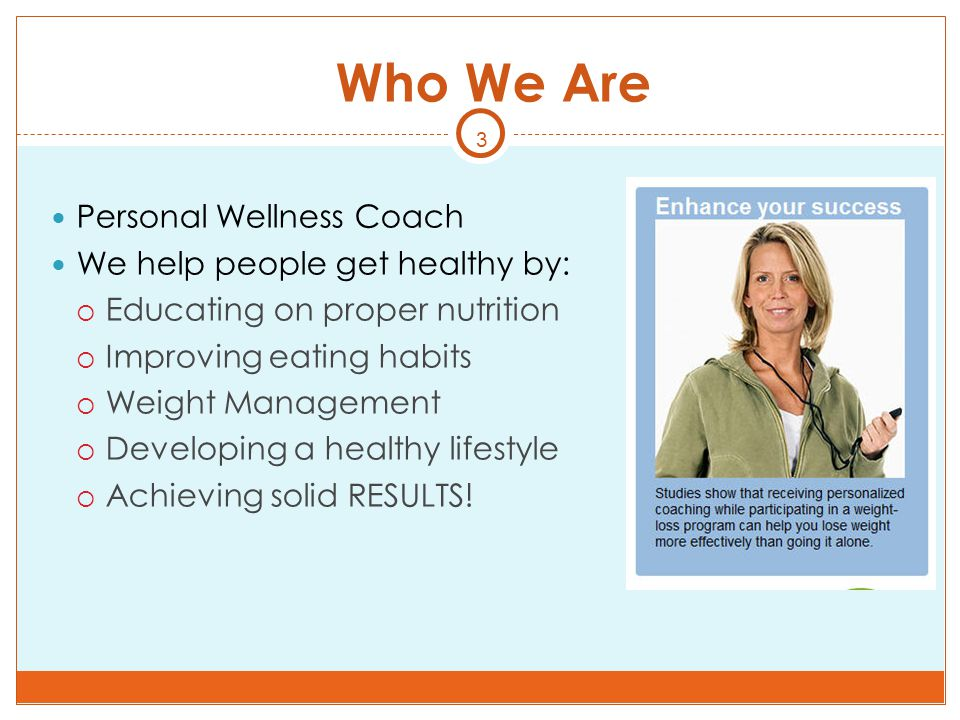 3 Who We Are Personal Wellness Coach We help people get healthy by:  Educating on proper nutrition  Improving eating habits  Weight Management  De