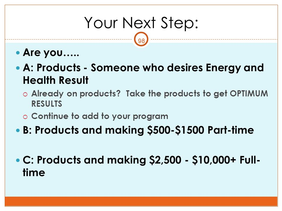 98 Your Next Step: Are you….. A: Products - Someone who desires Energy and Health Result  Already on products? Take the products to get OPTIMUM RESUL