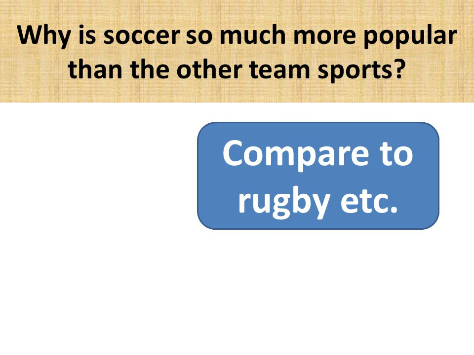 Why is soccer so much more popular than the other team sports? Compare to rugby etc.
