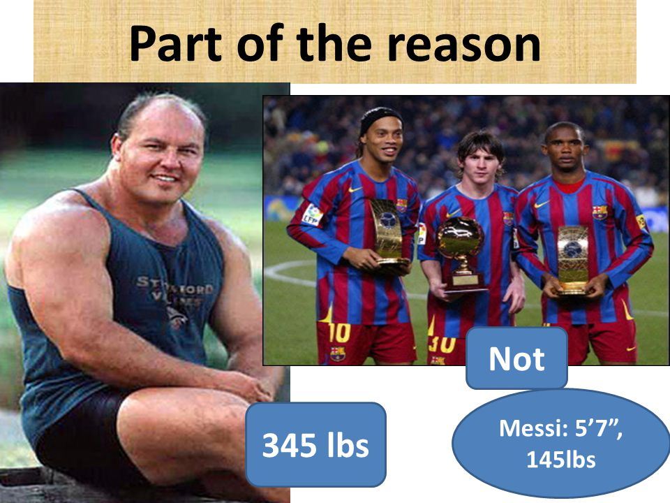 Part of the reason 345 lbs Not Messi: 5'7 , 145lbs