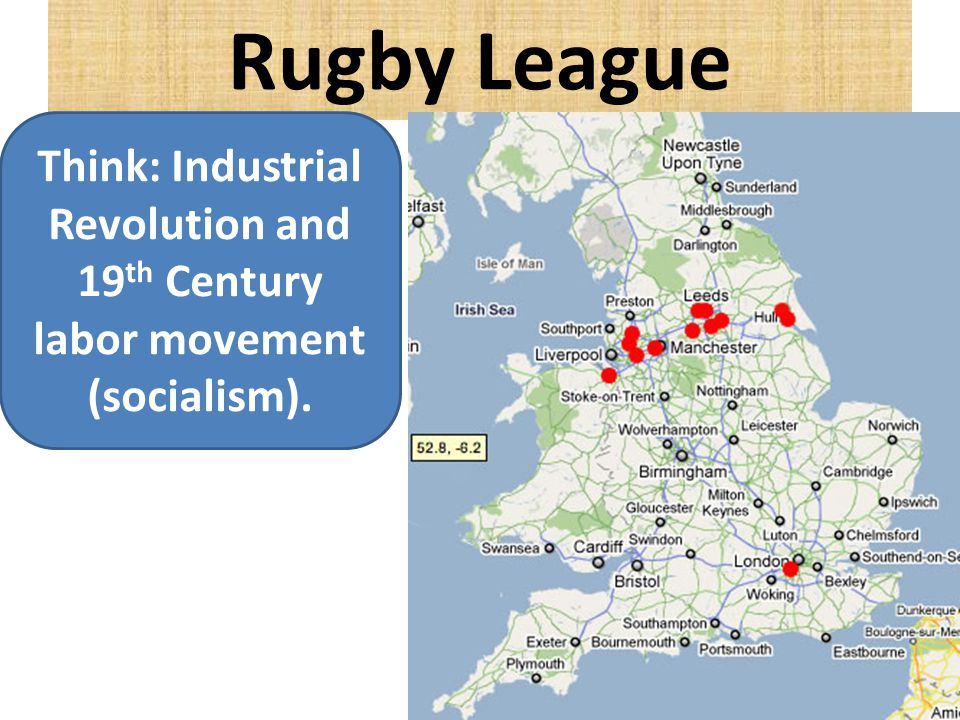 Rugby League Think: Industrial Revolution and 19 th Century labor movement (socialism).