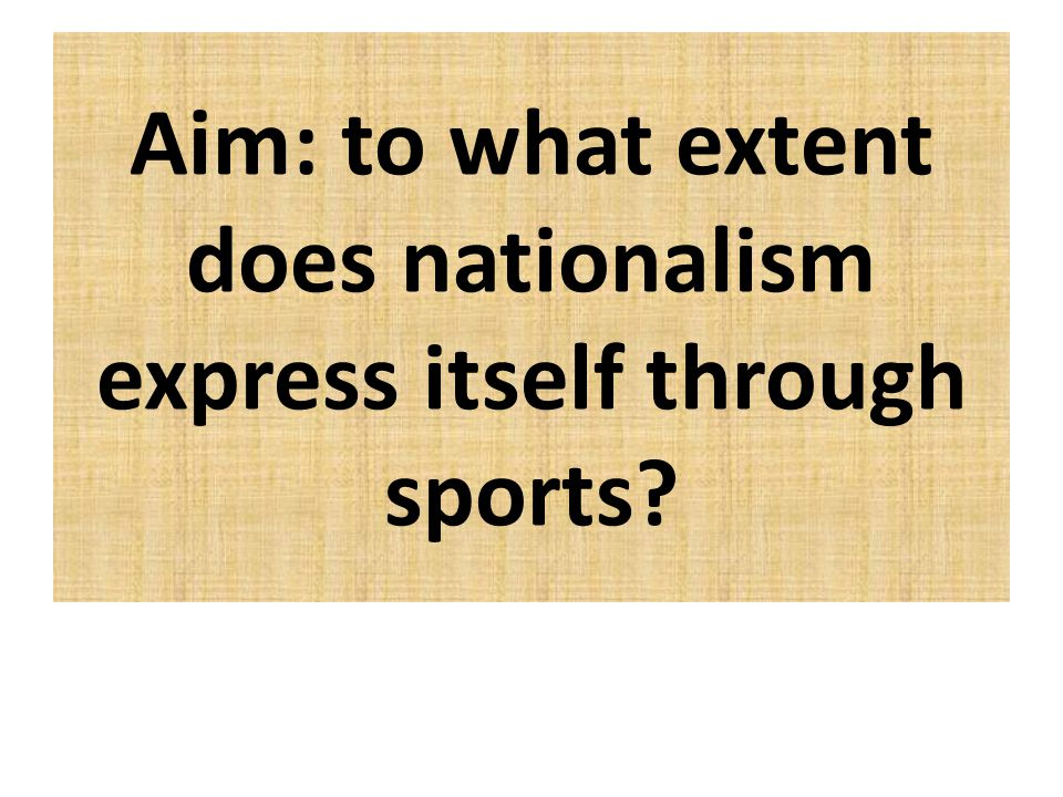 Aim: to what extent does nationalism express itself through sports?