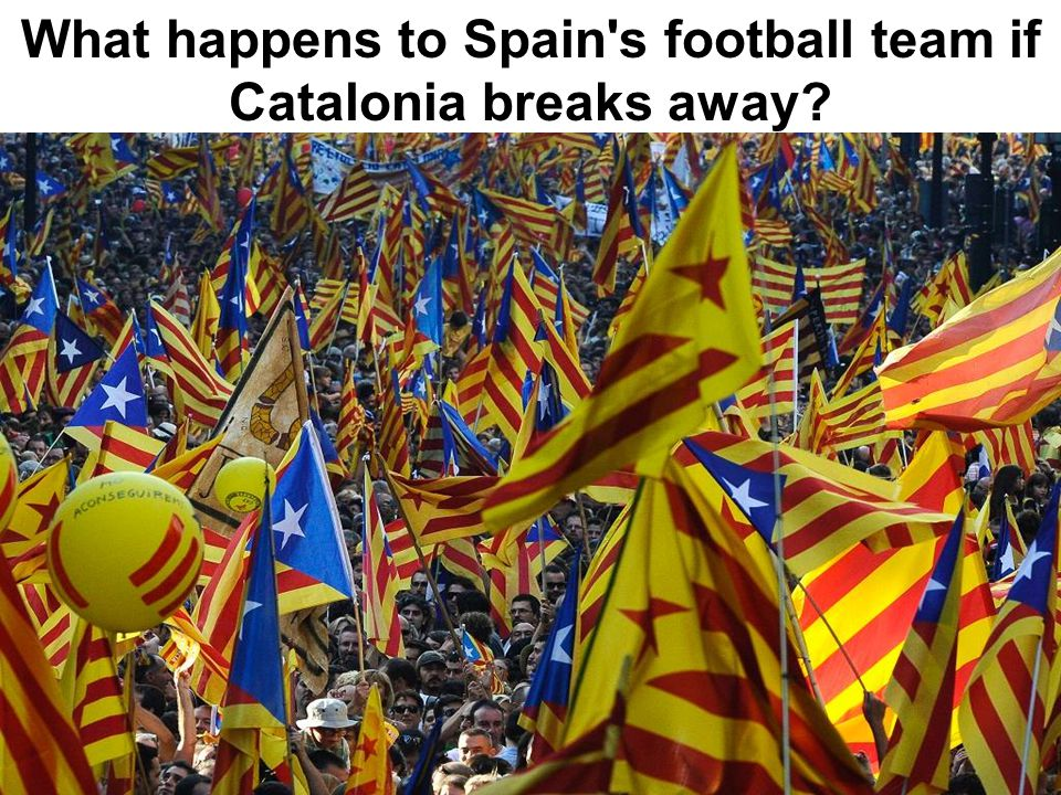 What happens to Spain s football team if Catalonia breaks away?