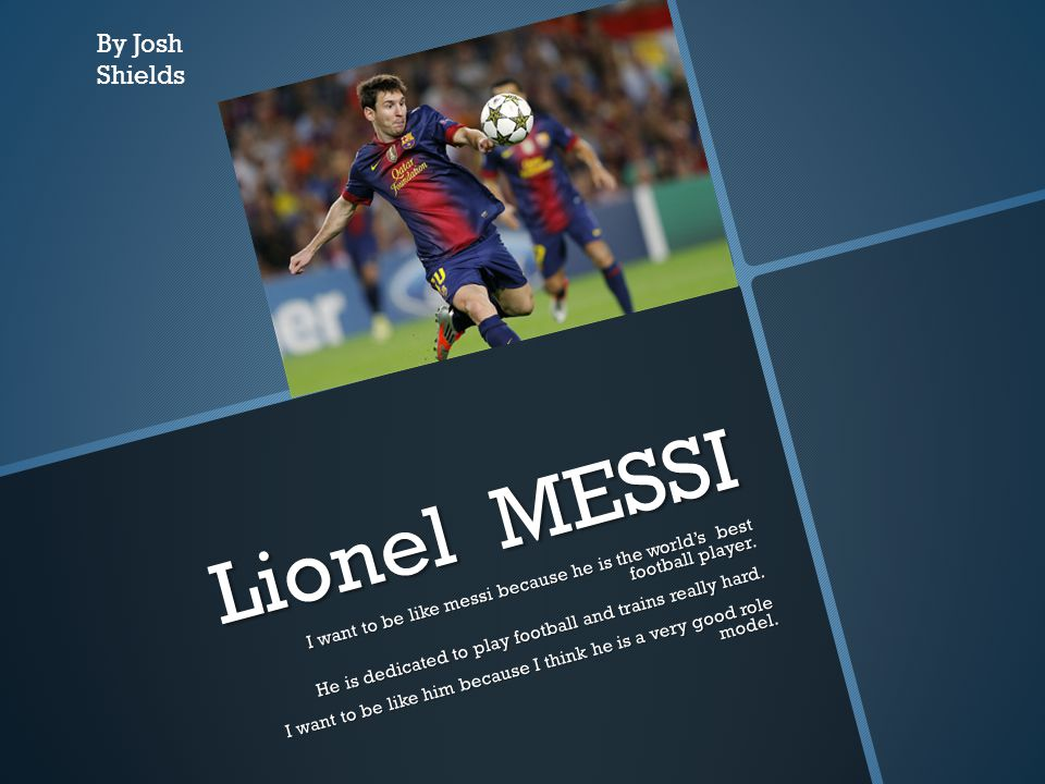 Lionel MESSI I want to be like messi because he is the world's best football player. He is dedicated to play football and trains really hard. He is de