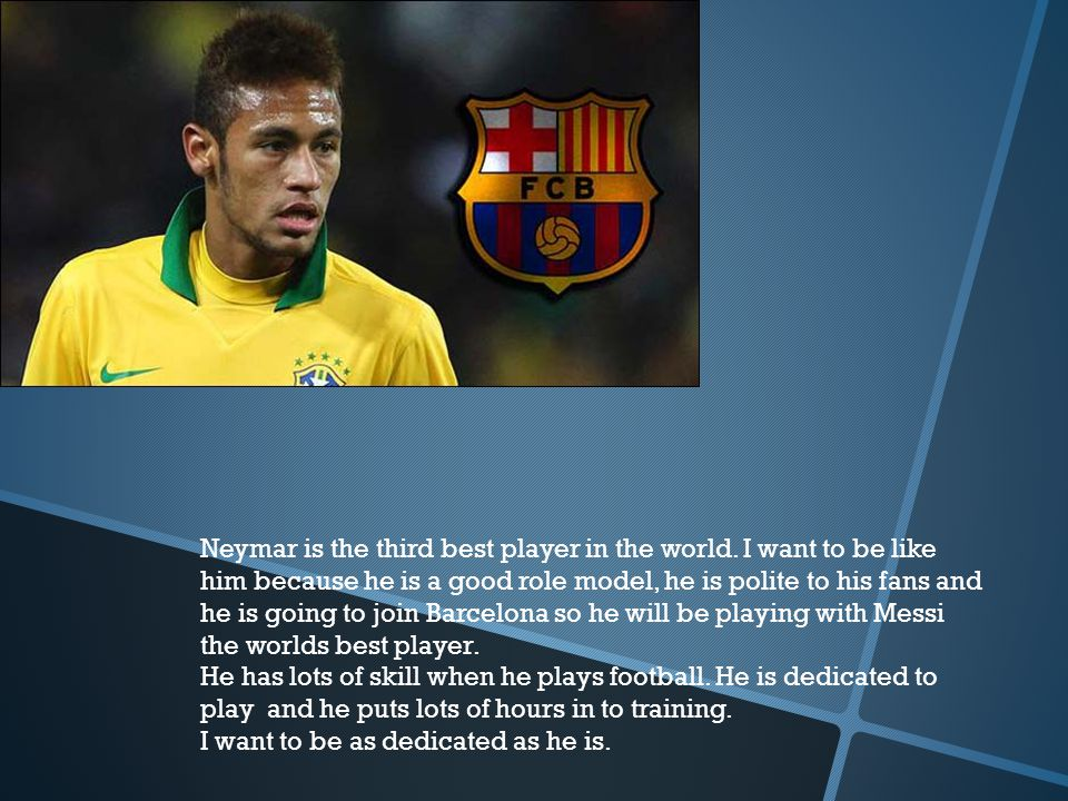 Neymar is the third best player in the world. I want to be like him because he is a good role model, he is polite to his fans and he is going to join