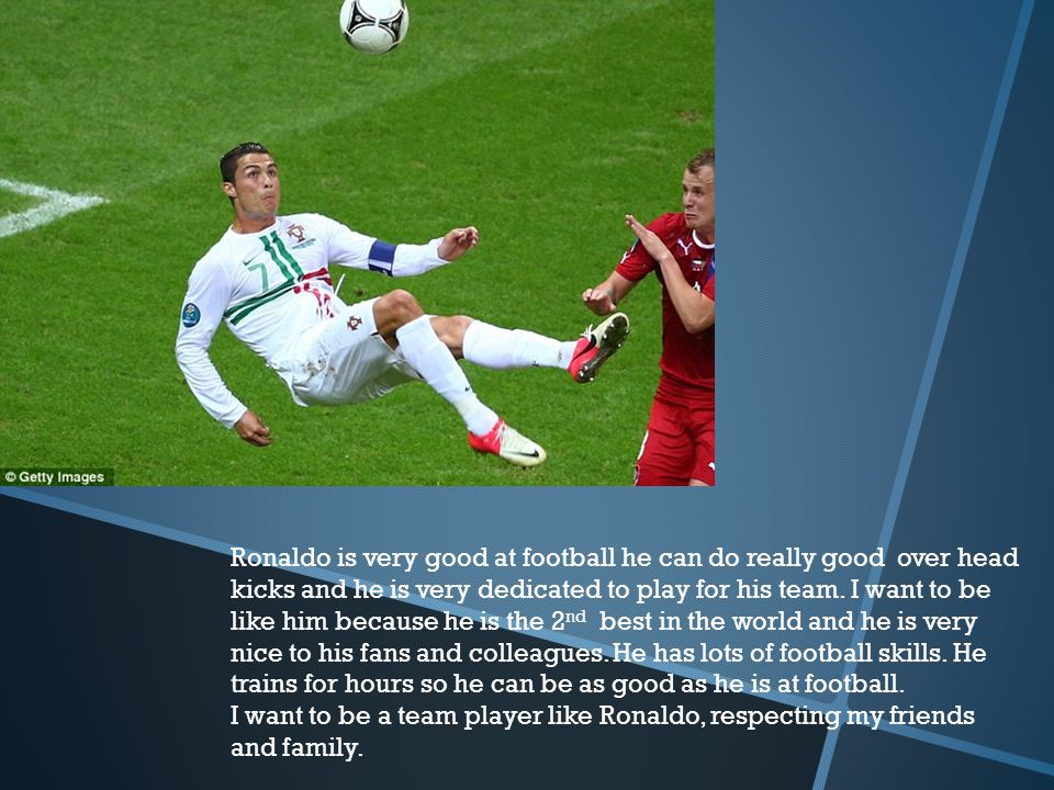 Ronaldo is very good at football he can do really good over head kicks and he is very dedicated to play for his team. I want to be like him because he