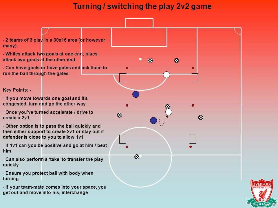 Turning / switching the play 2v2 game - 2 teams of 3 play in a 30x15 area (or however many) - Whites attack two goals at one end, blues attack two goals at the other end - Can have goals or have gates and ask them to run the ball through the gates Key Points: - - If you move towards one goal and it's congested, turn and go the other way - Once you've turned accelerate / drive to create a 2v1 - Other option is to pass the ball quickly and then either support to create 2v1 or stay out if defender is close to you to allow 1v1 - If 1v1 can you be positive and go at him / beat him - Can also perform a 'take' to transfer the play quickly - Ensure you protect ball with body when turning - If your team-mate comes into your space, you get out and move into his, interchange