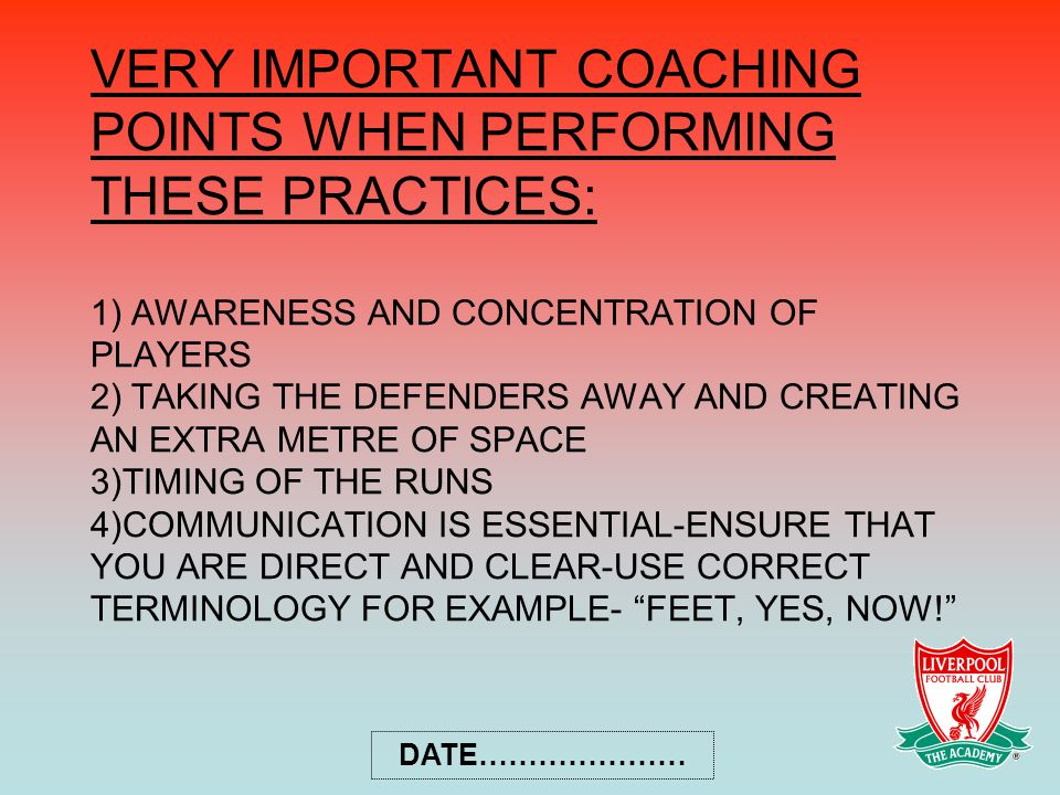 VERY IMPORTANT COACHING POINTS WHEN PERFORMING THESE PRACTICES: 1) AWARENESS AND CONCENTRATION OF PLAYERS 2) TAKING THE DEFENDERS AWAY AND CREATING AN EXTRA METRE OF SPACE 3)TIMING OF THE RUNS 4)COMMUNICATION IS ESSENTIAL-ENSURE THAT YOU ARE DIRECT AND CLEAR-USE CORRECT TERMINOLOGY FOR EXAMPLE- FEET, YES, NOW! DATE…………………